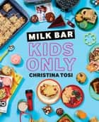 Milk Bar: Kids Only - A Cookbook ebook by Christina Tosi