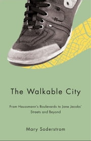 The Walkable City: From Haussman's Boulevards to Jane Jacobs' Streets and Beyond - From Haussman's Boulevards to Jane Jacobs' Streets and Beyond ebook by Mary Soderstrom