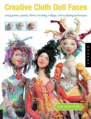 Creative Cloth Doll Faces: Using Paints, Pastels, Fibers, Beading, Collage, and Sculpting Techniques - Using Paints, Pastels, Fibers, Beading, Collage, and Sculpting Techniques ebook by Patti Medaris Culea