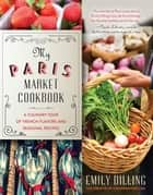 My Paris Market Cookbook ebook by Emily Dilling,Nicholas Ball