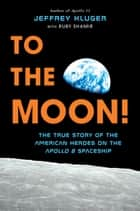 To the Moon! - The True Story of the American Heroes on the Apollo 8 Spaceship ebook by Jeffrey Kluger, Ruby Shamir