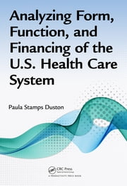 Analyzing Form, Function, and Financing of the U.S. Health Care System ebook by Paula Stamps Duston