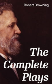 The Complete Plays: Paracelsus, Stafford, Herakles, The Agamemnon of Aeschylus, Bells and Pomegranates, Pippa Passes, King Victor and King Charles, The Return of the Druses, Luria and a Soul's Tragedy ebook by Robert  Browning
