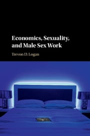 Economics, Sexuality, and Male Sex Work ebook by Trevon D. Logan