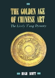 The Golden Age of Chinese Art - The Lively T'ang Dynasty ebook by Hugh Scott