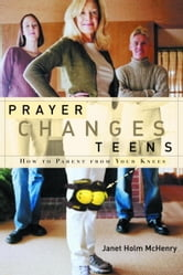Prayer Changes Teens - How to Parent from Your Knees ebook by Janet Holm McHenry