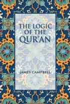 The Logic of the Qur'an ebook by James Campbell