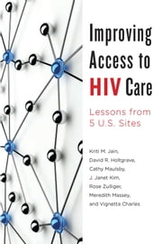Improving Access to HIV Care - Lessons from Five U.S. Sites ebook by Kriti M. Jain,David R. Holtgrave,Cathy Maulsby,J. Janet Kim,Rose Zulliger,Meredith Massey,Vignetta Charles