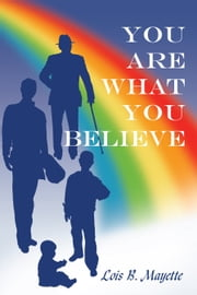 You Are What You Believe ebook by Lois B. Mayette