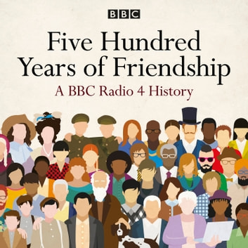 Five Hundred Years of Friendship - A BBC Radio 4 History audiobook by Thomas Dixon
