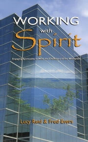 Working With Spirit - Engaging the Spirituality to Meet the Challenges of the Workplace ebook by Lucy Reid,Fred Evers