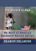 The Wizard of Awe: An Acre of America Backyard Nature Series ebook by Sharon Delarose
