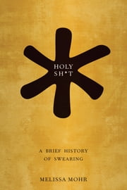 Holy Sh*t: A Brief History of Swearing ebook by Melissa Mohr