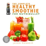 The Complete Healthy Smoothie for Nutribullet ebook by Jason Manheim