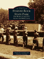 Starved Rock State Park - The Work of the CCC Along the I&M Canal ebook by Dennis H. Cremin,Charlene Giardina
