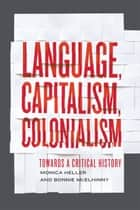 Language, Capitalism, Colonialism - Toward a Critical History eBook by Monica Heller, Bonnie McElhinny