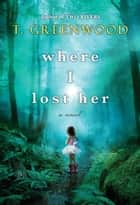 Where I Lost Her eBook por T. Greenwood