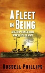 A Fleet in Being: Austro-Hungarian Warships of WWI ebook by Russell Phillips