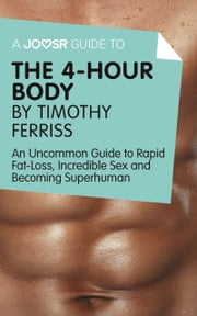 A Joosr Guide to... The 4-Hour Body by Timothy Ferriss: An Uncommon Guide to Rapid Fat-Loss, Incredible Sex and Becoming Superhuman ebook by Joosr