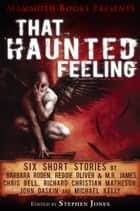 Mammoth Books presents That Haunted Feeling - Six short stories by Barbara Roden, Reggie Oliver & M.R. James, Chris Bell, Richard Christian Matheson, John Gaskin and Michael Kelly ebook by Barbara Roden, Chris Bell, John Gaskin
