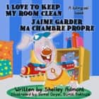 I Love to Keep My Room Clean - J'aime garder ma chambre propre (English French Bilingual Collection) - English French Bilingual Collection ebook by Shelley Admont
