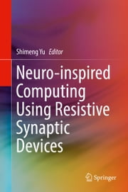 Neuro-inspired Computing Using Resistive Synaptic Devices ebook by Shimeng Yu