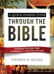 A Quick Guided Tour Through the Bible: Experience the Story from Genesis to Revelation ebook by Miller, Stephen M.