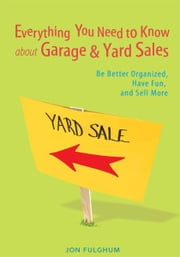 Everything You Need to Know about Garage & Yard Sales - Be Better Organized, Have Fun, and Sell More ebook by Jon Fulghum