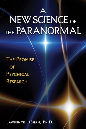 A New Science of the Paranormal - The Promise of Psychical Research ebook by Lawrence LeShan PhD