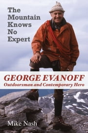 The Mountain Knows No Expert - George Evanoff, Outdoorsman and Contemporary Hero ebook by Mike Nash