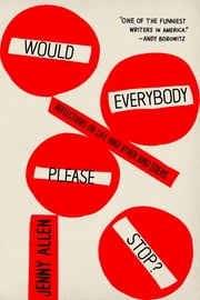 Would Everybody Please Stop? - Reflections on Life and Other Bad Ideas ebook by Jenny Allen