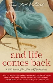 And Life Comes Back - A Wife's Story of Love, Loss, and Hope Reclaimed ebook by Tricia Lott Williford