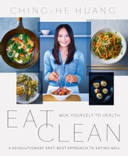 Eat Clean: Wok Yourself to Health ebook by Ching-He Huang