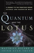 The Quantum and the Lotus - A Journey to the Frontiers Where Science and Buddhism Meet ebook by Matthieu Ricard, Trinh Xuan Thuan