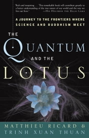 The Quantum and the Lotus - A Journey to the Frontiers Where Science and Buddhism Meet ebook by Matthieu Ricard,Trinh Xuan Thuan