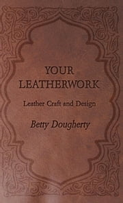 Your Leatherwork - Leather Craft and Design ebook by Betty Dougherty