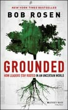 Grounded - How Leaders Stay Rooted in an Uncertain World ebook by Bob Rosen