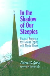 In the Shadow of Our Steeples - Pastoral Presence for Families Coping with Mental Illness ebook by Stewart D. Govig *Deceased*