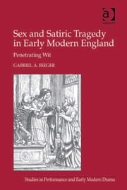 Sex and Satiric Tragedy in Early Modern England - Penetrating Wit ebook by Mr Gabriel A Rieger,Dr Helen Ostovich