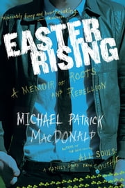Easter Rising - A Memoir of Roots and Rebellion ebook by Michael Patrick MacDonald
