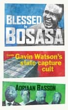 Blessed by Bosasa - Inside Gavin Watson's State Capture Cult ebook by Adriaan Basson