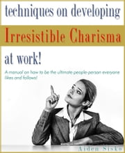 Techniques on Developing Irresistible Charisma at Work: A Manual On How To Be The Ultimate People-Person Everyone Likes And Follows! ebook by Aiden Sisko