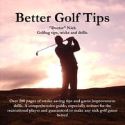 "Better Golf Tips: Golfing tips, tricks and drills. Over 200 pages of stroke saving tips and game improvement drills. A comprehensive guide, especially written for the recreational player and guarenteed to make any sick golf game better! ebook by ""Doctor"" Nick"