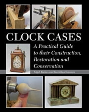 Clock Cases - A Practical Guide to Their Construction, Restoration and Conservation ebook by Nigel Barnes,Karoliina Ilmonen