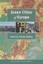 Green Cities of Europe - Global Lessons on Green Urbanism ebook by Timothy Beatley, Timothy Beatley, Lucie Laurian,...