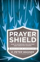 Prayer Shield - How to Intercede for Pastors and Christian Leaders ebook by C. Peter Wagner