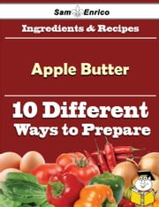 10 Ways to Use Apple Butter (Recipe Book) ebook by Francie Jasper,Sam Enrico