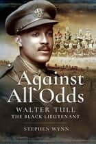 Against All Odds - Walter Tull the Black Lieutenant ebook by Stephen Wynn