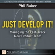 Just Develop It! - Managing the Fast-Track New Product Team ebook by Phil Baker