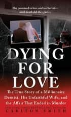 Dying for Love - The True Story of a Millionaire Dentist, his Unfaithful Wife, and the Affair that Ended in Murder ebook by Carlton Smith